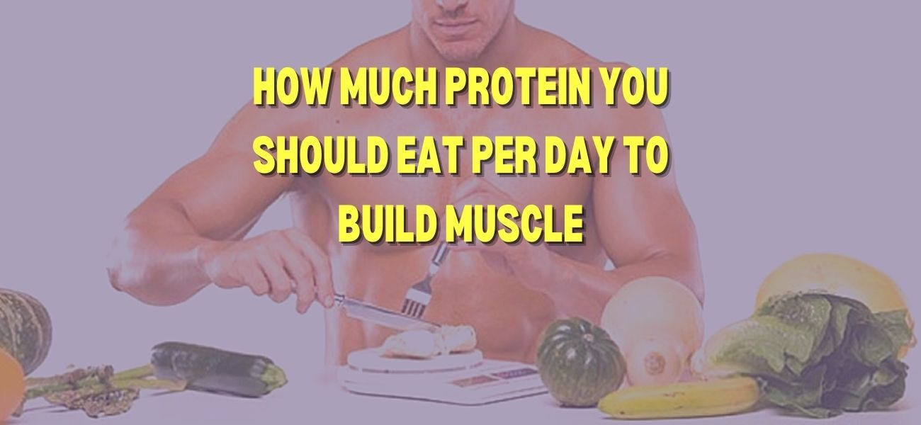 How Much Protein You Should Eat Per Day To Build Muscle